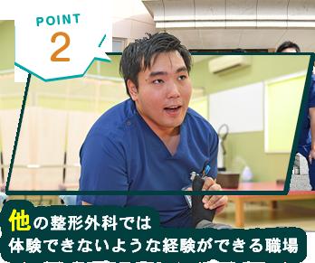 POINT2 他の整形外科では体験できないような経験ができる職場